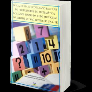 DISCALCULIA NO COTIDIANO ESCOLAR DE PROFESSORES DE MATEMÁTICA DOS ANOS FINAIS DA REDE MUNICIPAL DA CIDADE DE SÃO BENTO DO UNA- PE